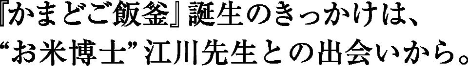 """『かまどご飯釜』誕生のきっかけは、""""お米博士""""江川先生との出会いから。"""